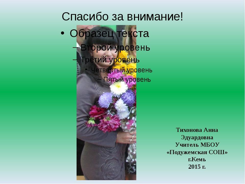 Спасибо за внимание! Тихонова Анна Эдуардовна Учитель МБОУ «Подужемская СОШ»...