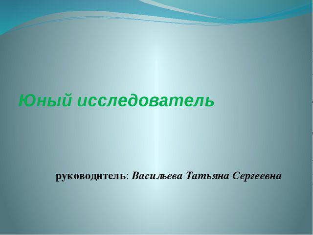 Юный исследователь руководитель: Васильева Татьяна Сергеевна