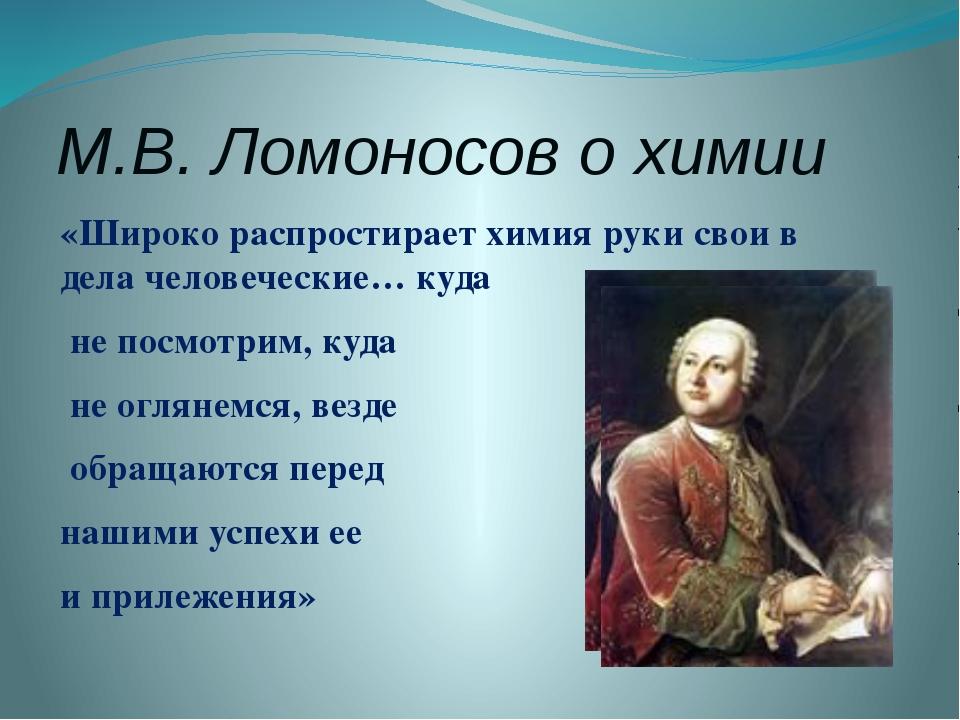 М.В. Ломоносов о химии «Широко распростирает химия руки свои в дела человечес...