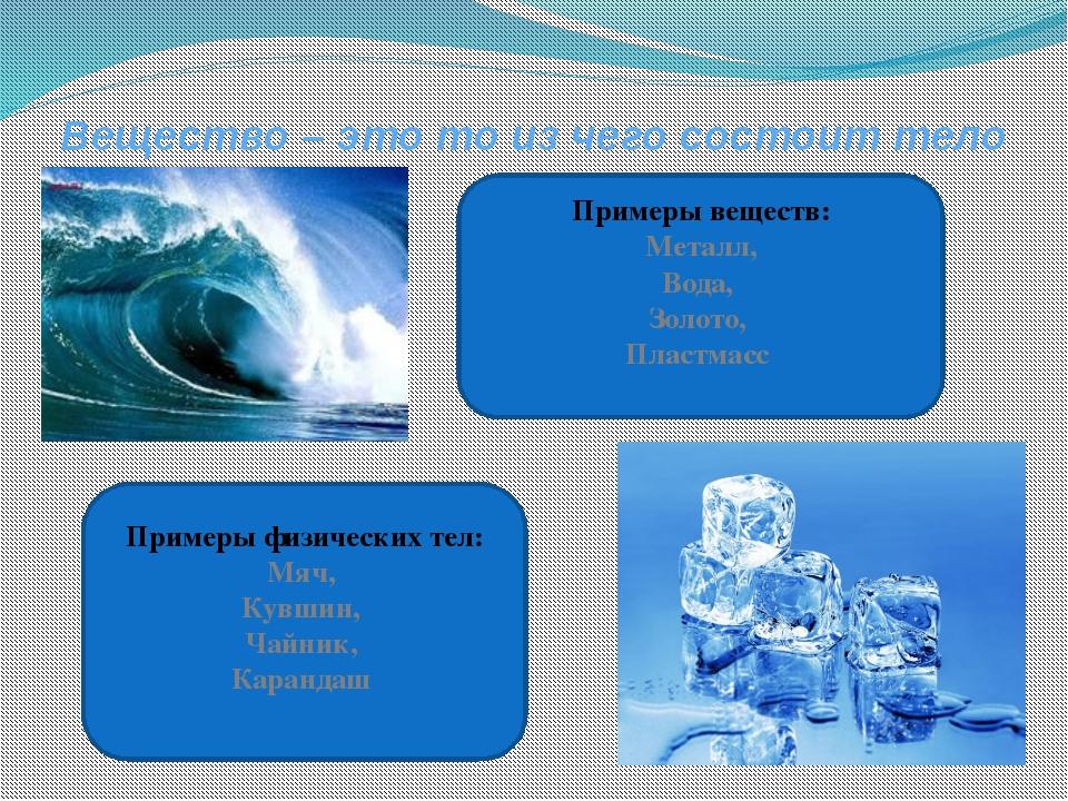 Вещество – это то из чего состоит тело Примеры веществ: Металл, Вода, Золото,...