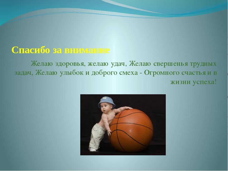Спасибо за внимание Желаю здоровья, желаю удач, Желаю свершенья трудных задач...