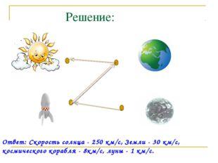 Решение: Ответ: Скорость солнца - 250 км/с, Земли - 30 км/с, космического кор
