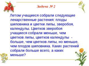 Задача № 2 Летом учащиеся собрали следующие лекарственные растения: плоды шип