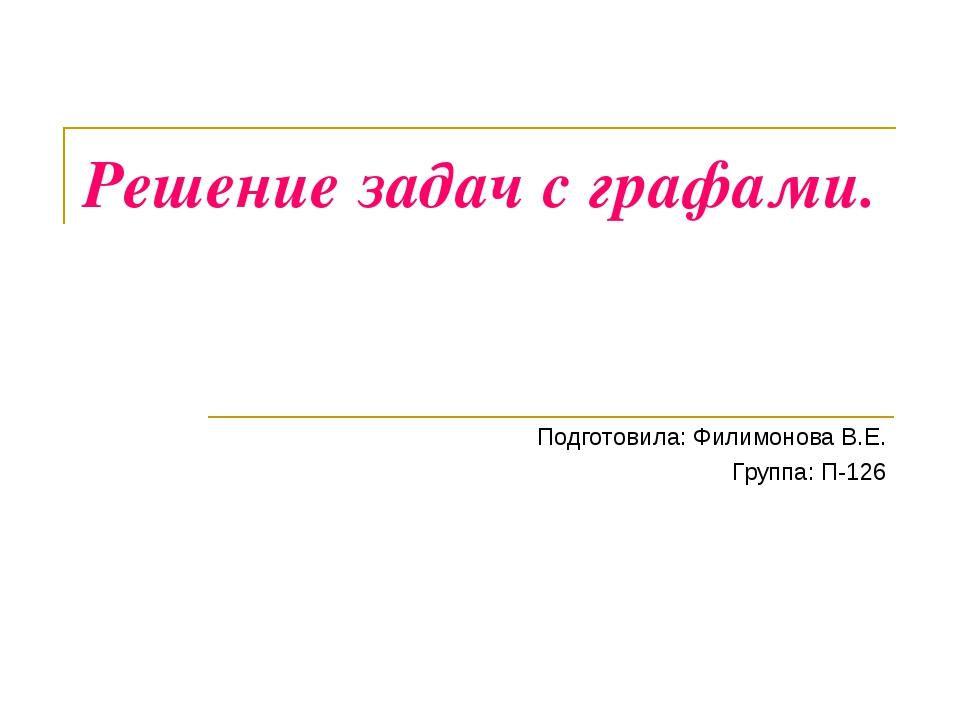 Решение задач с графами. Подготовила: Филимонова В.Е. Группа: П-126