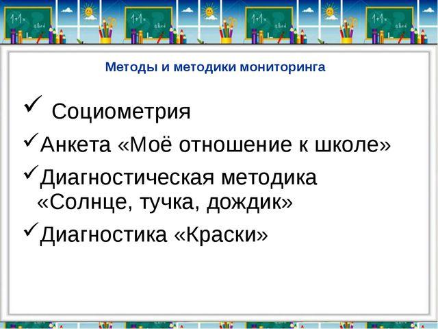 Методы и методики мониторинга Социометрия Анкета «Моё отношение к школе» Диаг...