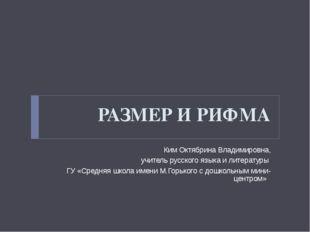 РАЗМЕР И РИФМА Ким Октябрина Владимировна, учитель русского языка и литератур
