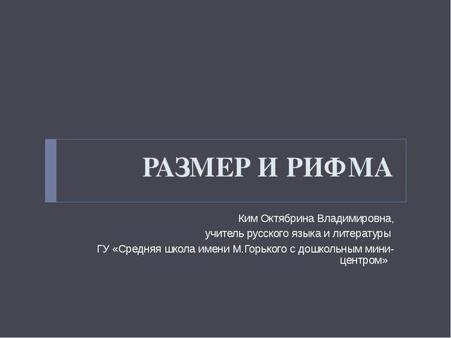 РАЗМЕР И РИФМА Ким Октябрина Владимировна, учитель русского языка и литератур...