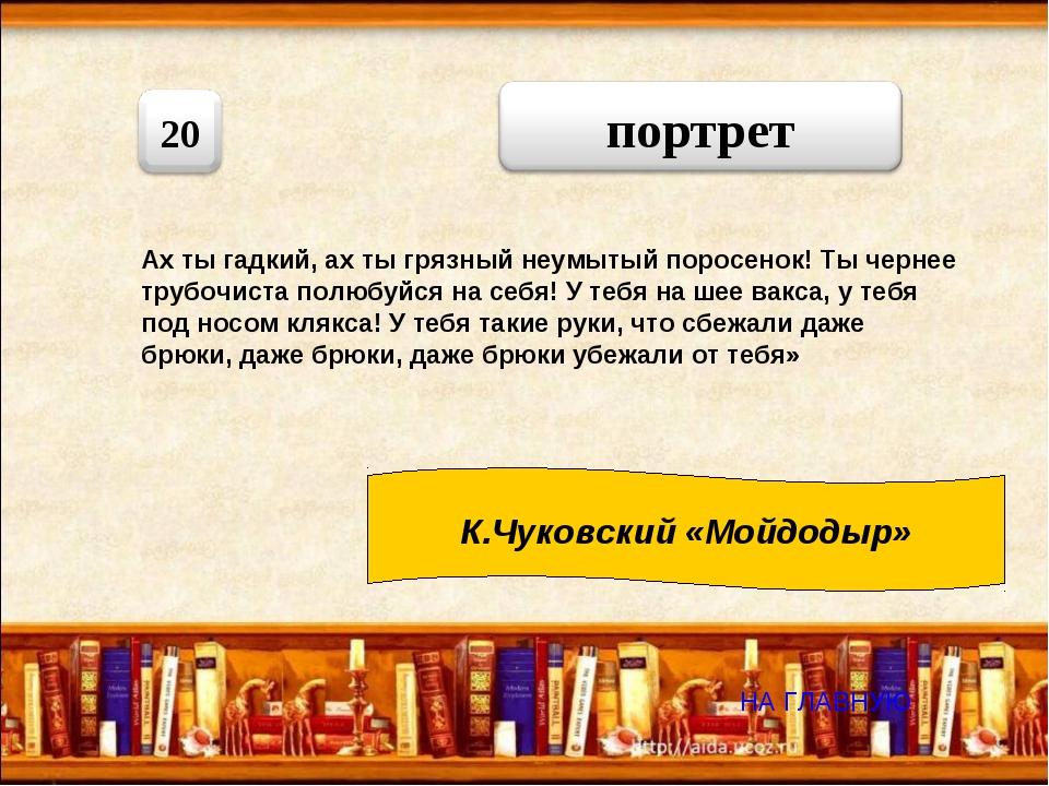 НА ГЛАВНУЮ К.Чуковский «Мойдодыр» Ах ты гадкий, ах ты грязный неумытый порос...