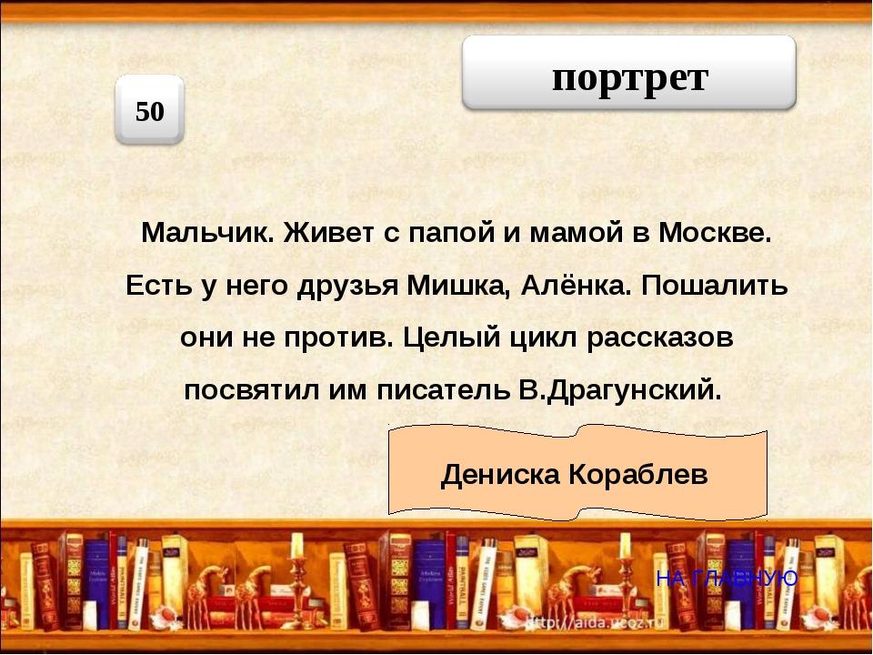 Мальчик. Живет с папой и мамой в Москве. Есть у него друзья Мишка, Алёнка. По...