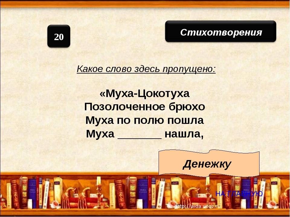 Какое слово здесь пропущено: «Муха-Цокотуха Позолоченное брюхо Муха по полю п...