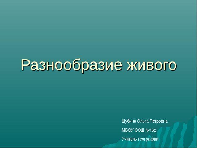 Разнообразие живого Шубина Ольга Петровна МБОУ СОШ №162 Учитель географии