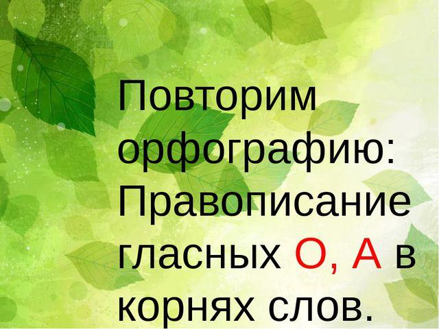 Повторим орфографию: Правописание гласных О, А в корнях слов.