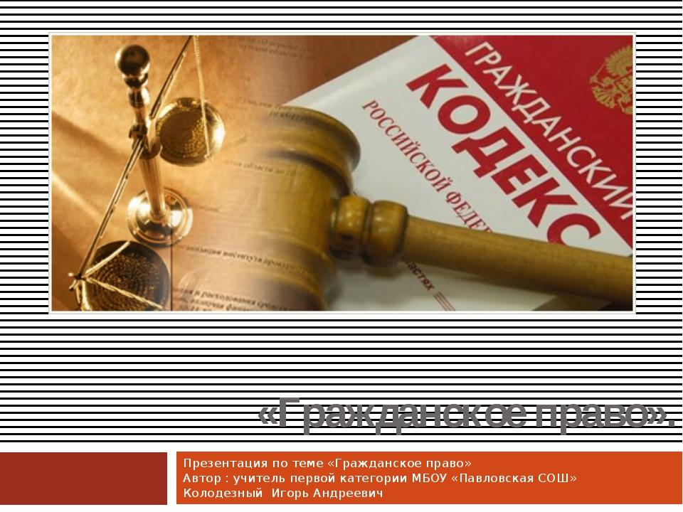 «Гражданское право». Презентация по теме «Гражданское право» Автор : учитель...