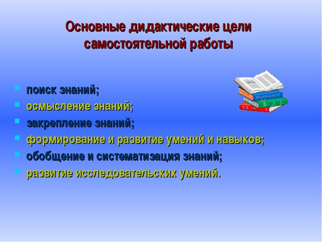 Основные дидактические цели самостоятельной работы поиск знаний; осмысление з...