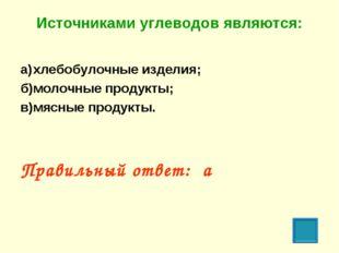 Источниками углеводов являются: а)хлебобулочные изделия; б)молочные продукт