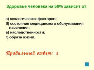 Здоровье человека на 50% зависит от: а) экологических факторов; б) состояния