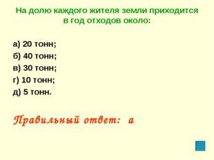 На долю каждого жителя земли приходится в год отходов около: а) 20 тонн; б) 4