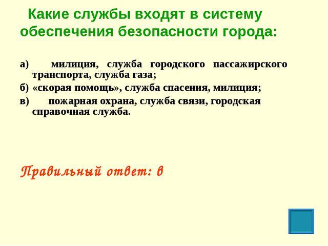 Какие службы входят в систему обеспечения безопасности города: а) милиция,...