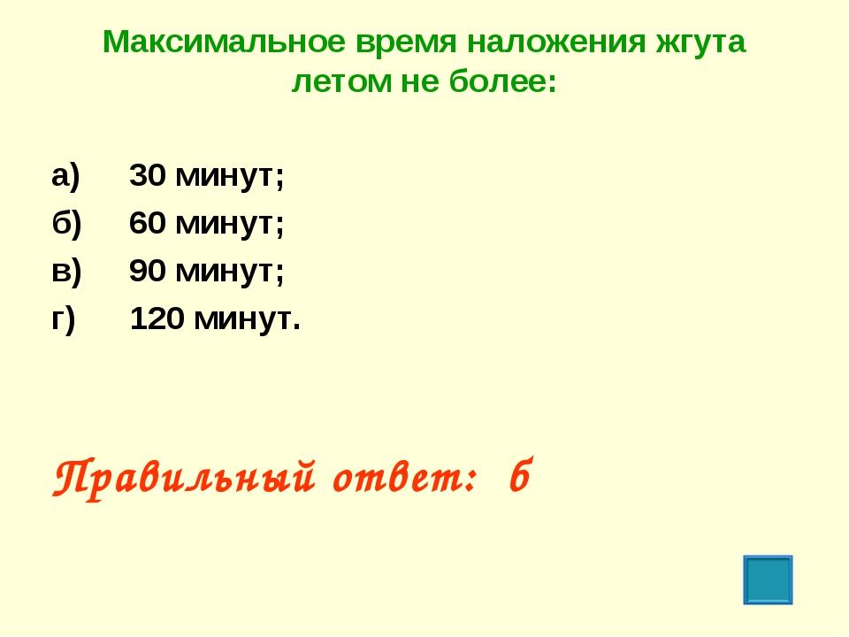 Максимальное время наложения жгута летом не более: а) 30 минут; б) 60 минут...