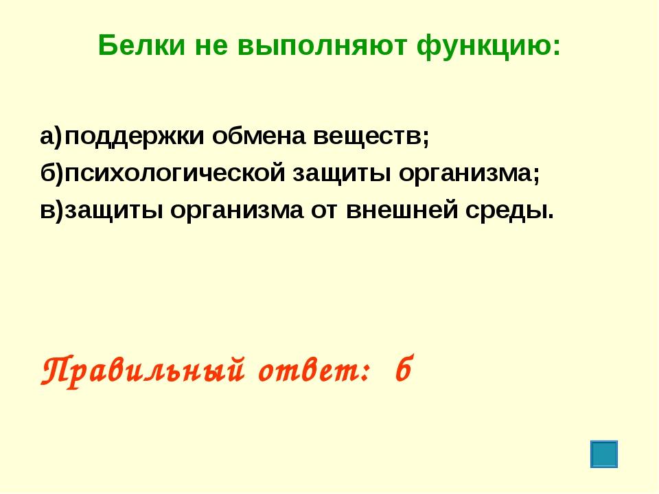 Белки не выполняют функцию: а)поддержки обмена веществ; б)психологической з...