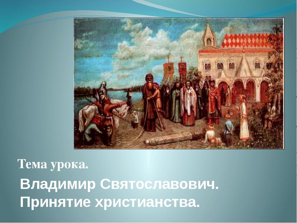 Владимир Святославович. Принятие христианства. Тема урока.