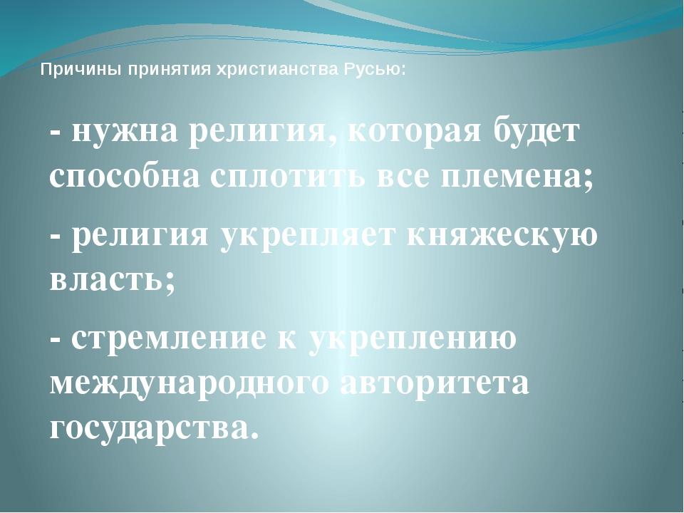 Причины принятия христианства Русью: - нужна религия, которая будет способна...