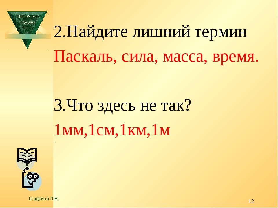* 2.Найдите лишний термин Паскаль, сила, масса, время. 3.Что здесь не так? 1м...