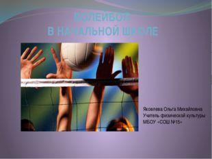 ВОЛЕЙБОЛ В НАЧАЛЬНОЙ ШКОЛЕ Яковлева Ольга Михайловна Учитель физической культ