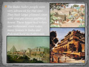 The Indus Valley people were very advanced for that time. They built large, p