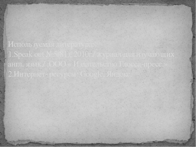 Используемая литература: 1.Speak out №5(81), 2010г./ журнал для изучающих анг...