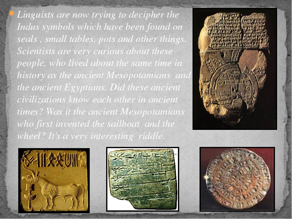 Linguists are now trying to decipher the Indus symbols which have been found...