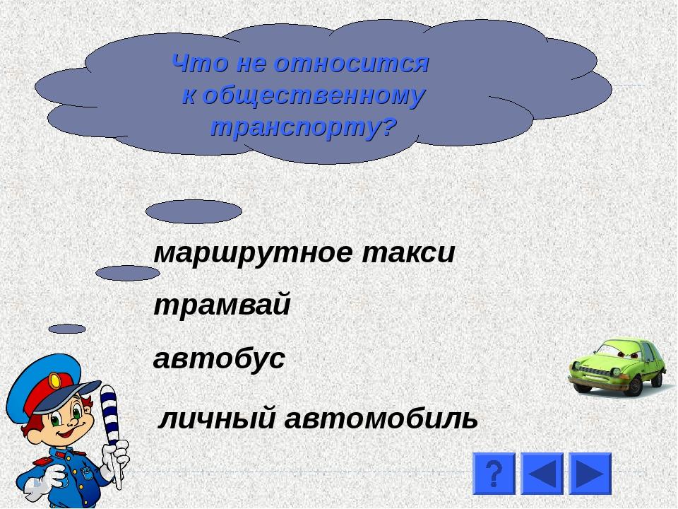 автобус маршрутное такси трамвай личный автомобиль Что не относится к общест...