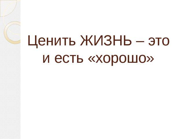 Ценить ЖИЗНЬ – это и есть «хорошо»