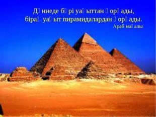 Дүниеде бәрі уақыттан қорқады, бірақ уақыт пирамидалардан қорқады. Араб мақалы