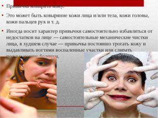 Привычка ковырять кожу. Это может быть ковыряние кожи лица и/или тела, кожи г