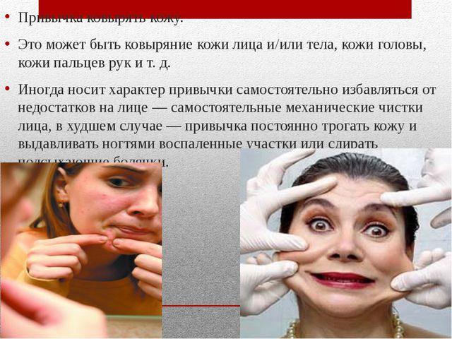 Привычка ковырять кожу. Это может быть ковыряние кожи лица и/или тела, кожи г...