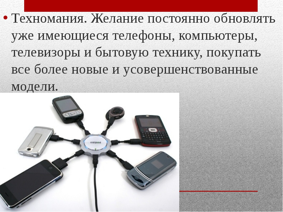 Техномания. Желание постоянно обновлять уже имеющиеся телефоны, компьютеры, т...