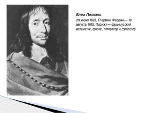 Блез Паскаль (19 июня 1623, Клермон Ферран,— 19 августа 1662, Париж) — францу
