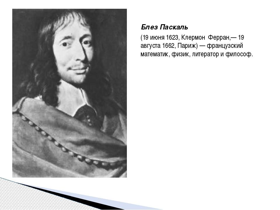 Блез Паскаль (19 июня 1623, Клермон Ферран,— 19 августа 1662, Париж) — францу...