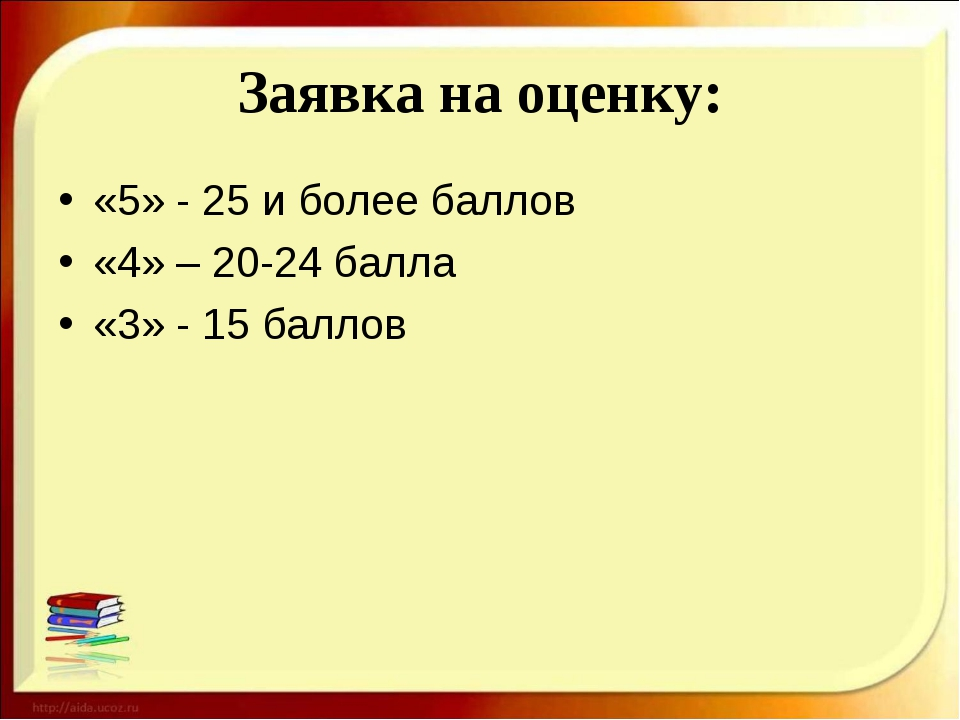 Заявка на оценку: «5» - 25 и более баллов «4» – 20-24 балла «3» - 15 баллов