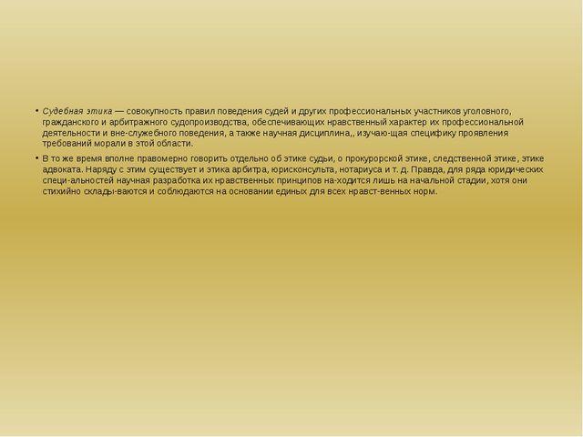Судебная этика — совокупность правил поведения судей и других профессиональн...