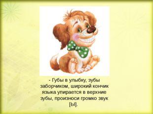 - Губы в улыбку, зубы заборчиком, широкий кончик языка упирается в верхние зу