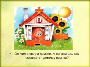 Он жил в своем домике. А ты знаешь, как называется домик у язычка?
