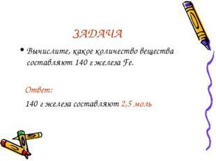 ЗАДАЧА Вычислите, какое количество вещества составляют 140 г железа Fe. Ответ