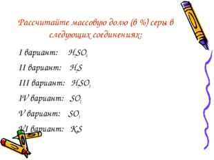Рассчитайте массовую долю (в %) серы в следующих соединениях: I вариант: H2SO