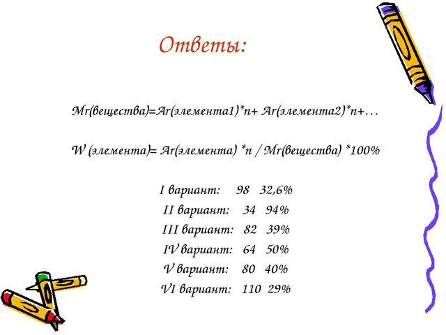 Ответы: Mr(вещества)=Ar(элемента1)*n+ Ar(элемента2)*n+… W (элемента)= Ar(элем...