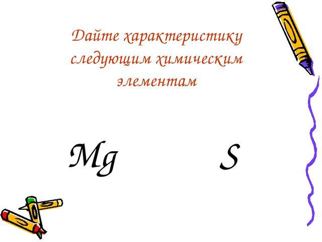 Дайте характеристику следующим химическим элементам Mg S