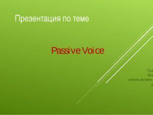 Презентация по теме Passive Voice Подготовила Шкарупа О. Г учитель английског