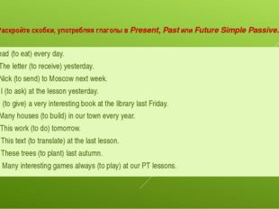 Раскройте скобки, употребляя глаголы вPresent, PastилиFuture Simple Passiv
