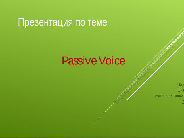 Презентация по теме Passive Voice Подготовила Шкарупа О. Г учитель английског...